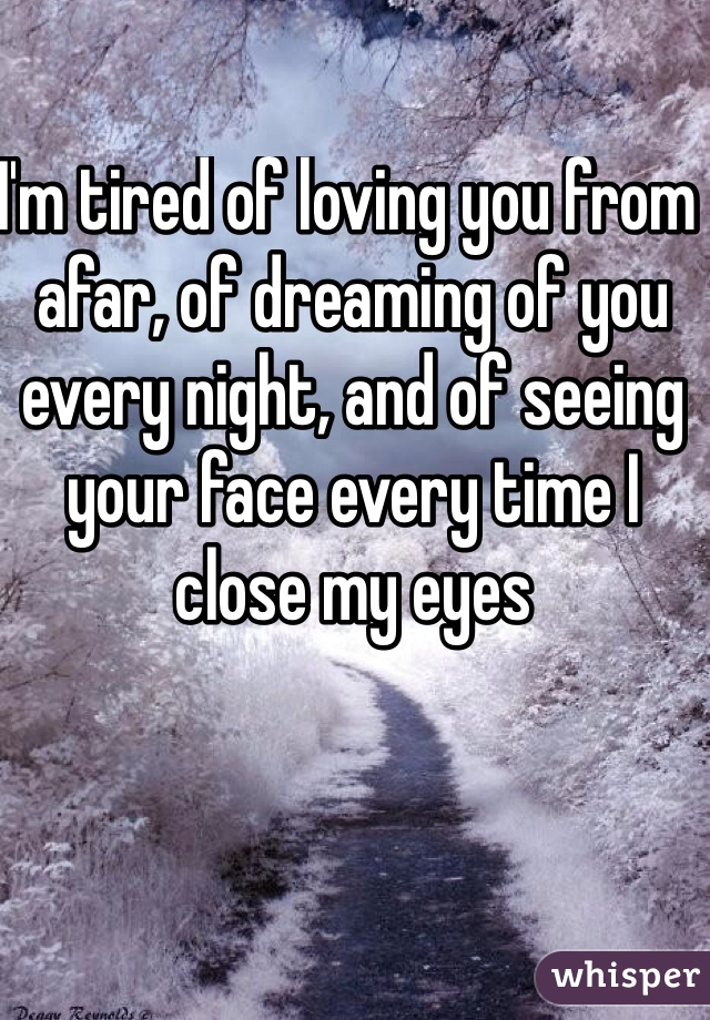 I'm tired of loving you from afar, of dreaming of you every night, and of seeing your face every time I close my eyes