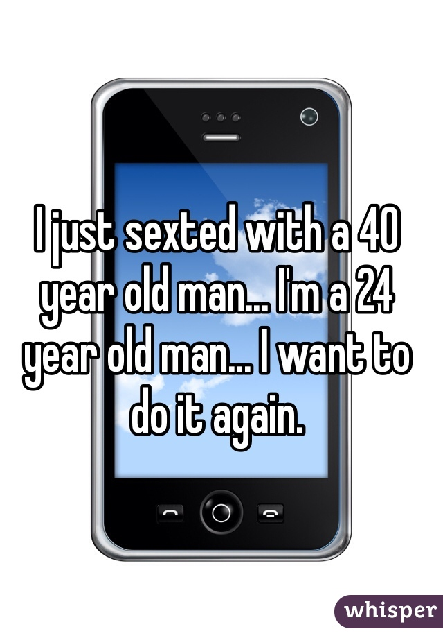 I just sexted with a 40 year old man... I'm a 24 year old man... I want to do it again.