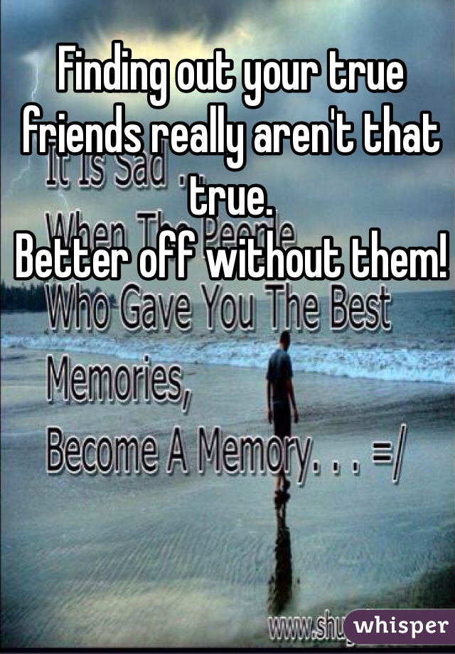 Finding out your true friends really aren't that true. Better off without them!