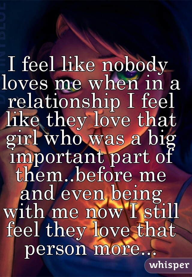 I feel like nobody loves me when in a relationship I feel like they love that girl who was a big important part of them..before me and even being with me now I still feel they love that person more...