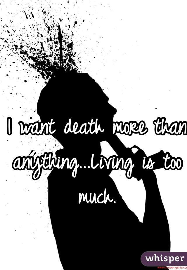 I want death more than anything...Living is too much.