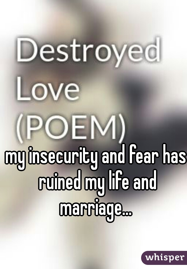 my insecurity and fear has ruined my life and marriage...