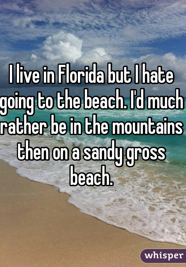 I live in Florida but I hate going to the beach. I'd much rather be in the mountains then on a sandy gross beach.