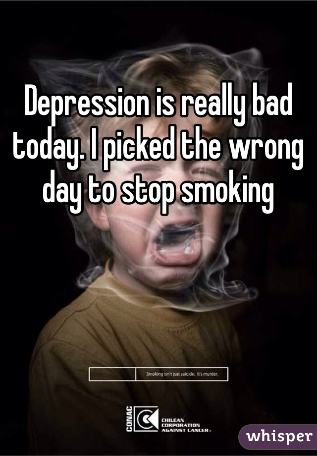 Depression is really bad today. I picked the wrong day to stop smoking