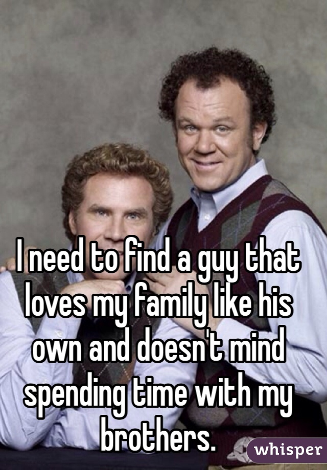 I need to find a guy that loves my family like his own and doesn't mind spending time with my brothers.