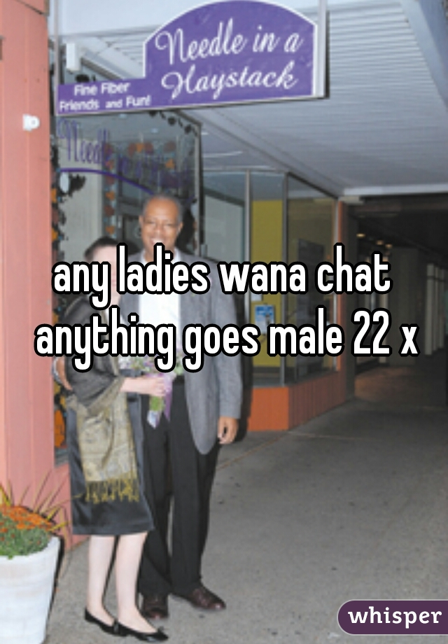 any ladies wana chat anything goes male 22 x