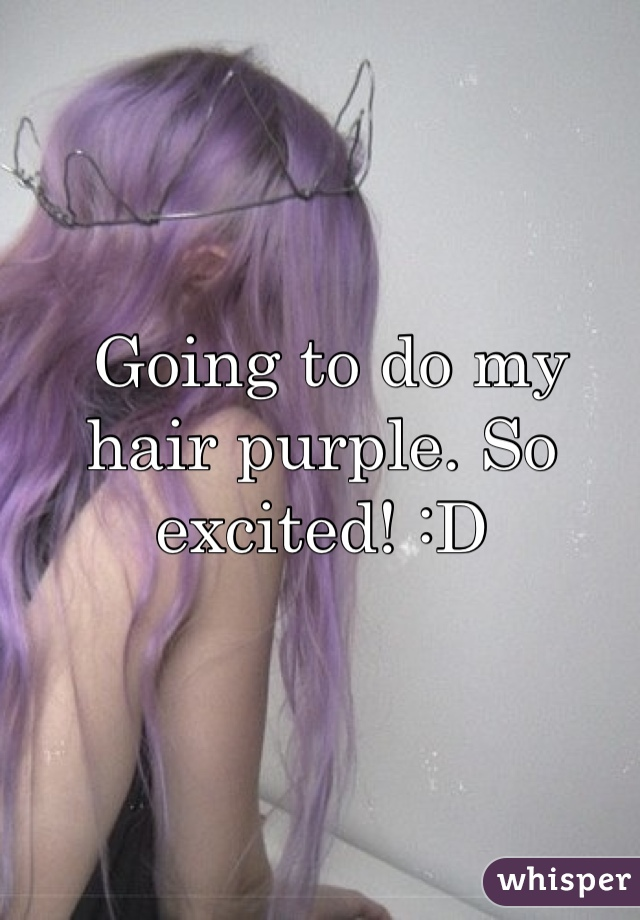 Going to do my hair purple. So excited! :D