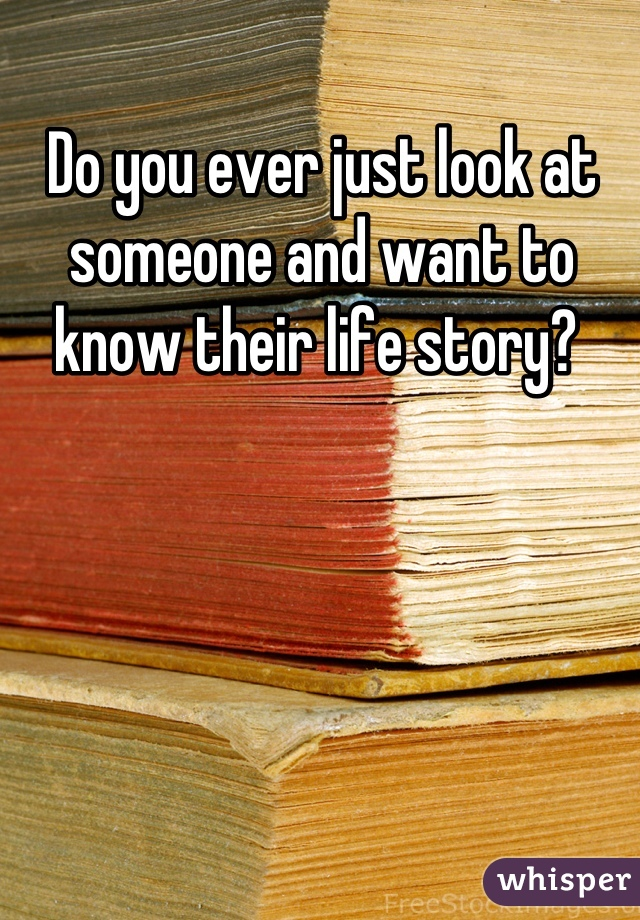 Do you ever just look at someone and want to know their life story?