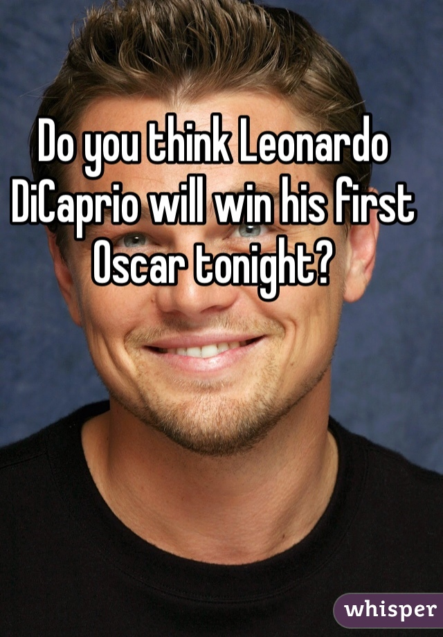 Do you think Leonardo DiCaprio will win his first Oscar tonight?