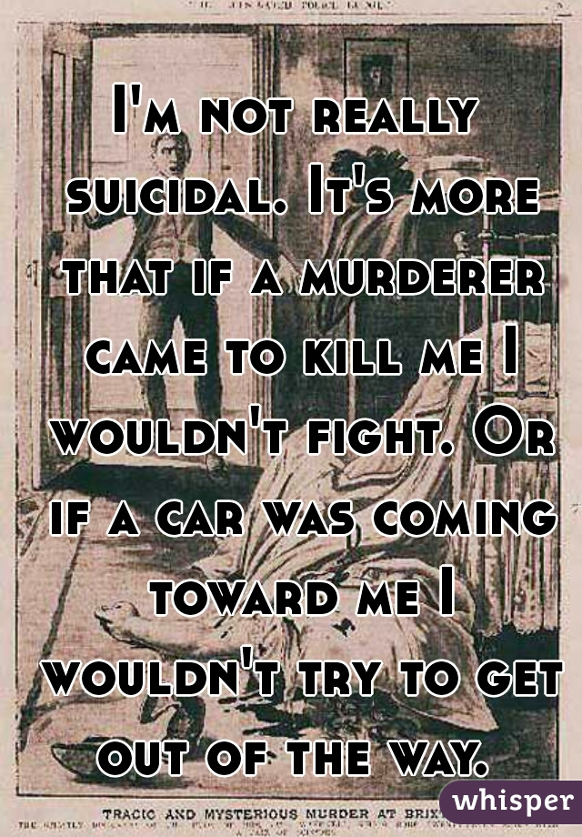 I'm not really suicidal. It's more that if a murderer came to kill me I wouldn't fight. Or if a car was coming toward me I wouldn't try to get out of the way.