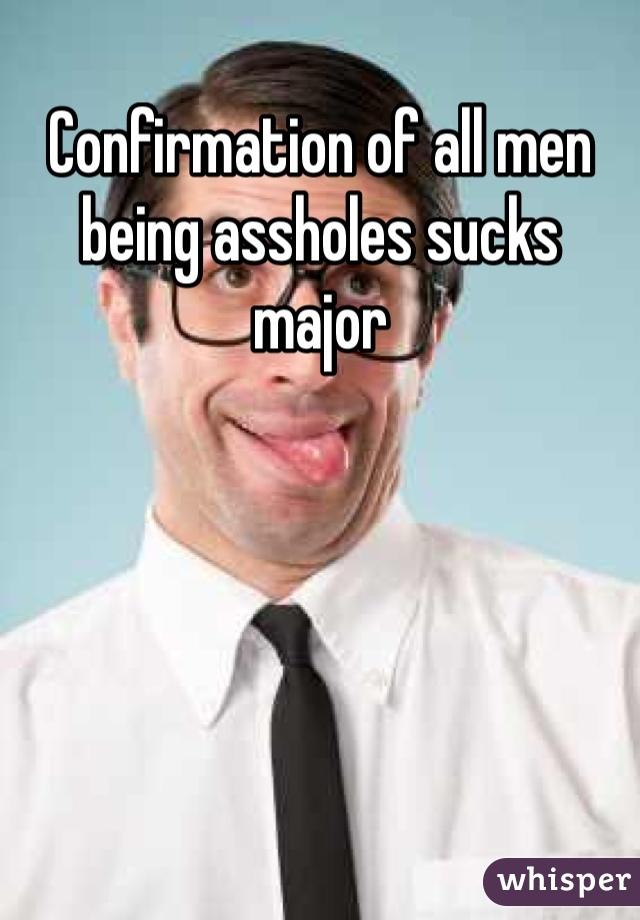 Confirmation of all men being assholes sucks major