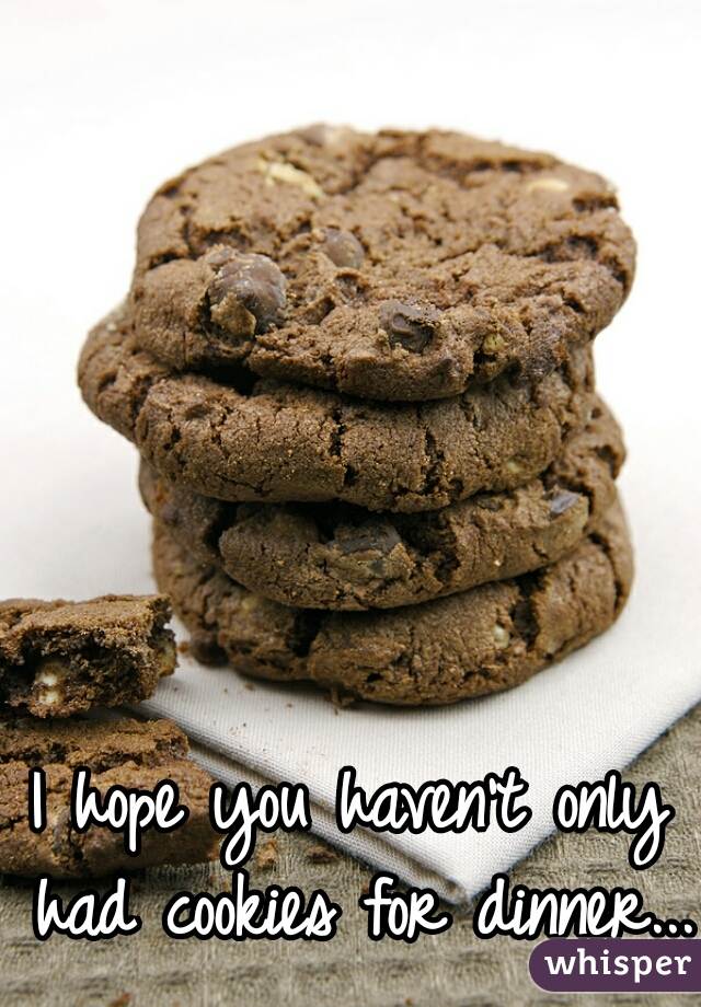 I hope you haven't only had cookies for dinner...