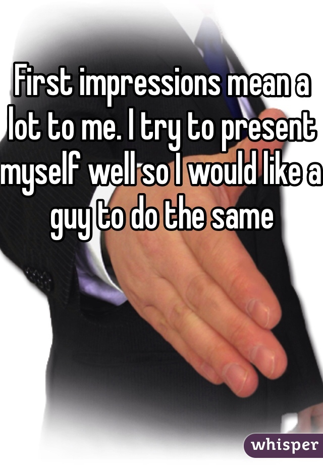First impressions mean a lot to me. I try to present myself well so I would like a guy to do the same