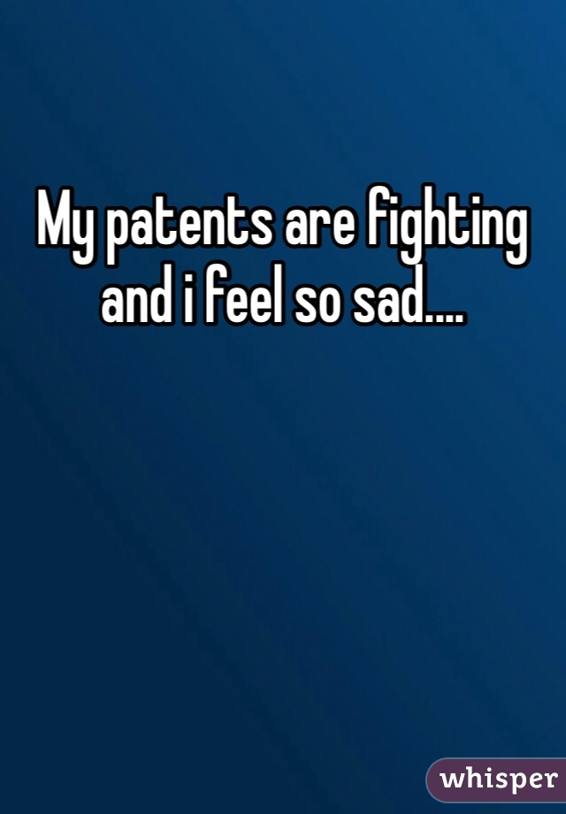 My patents are fighting and i feel so sad....