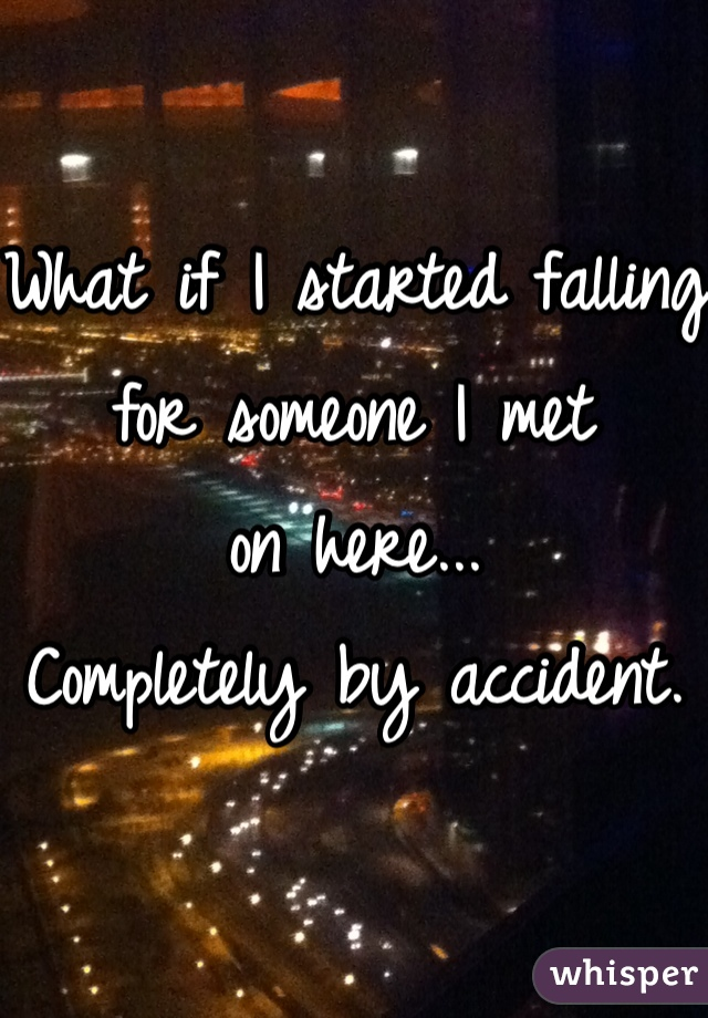 What if I started falling for someone I met  on here... Completely by accident.