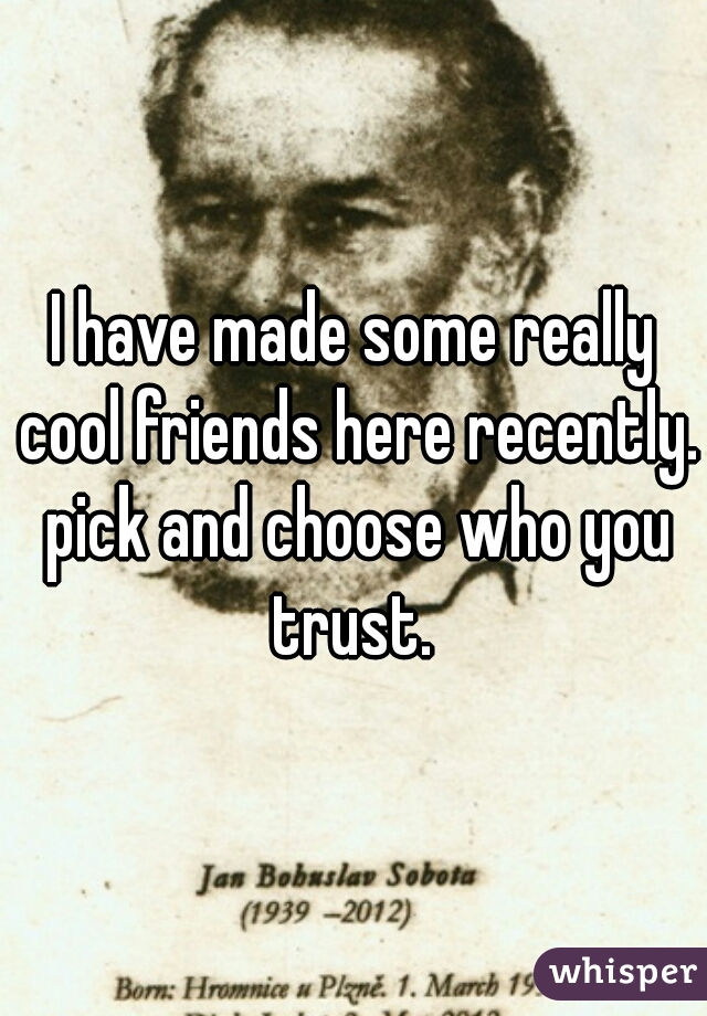 I have made some really cool friends here recently. pick and choose who you trust.