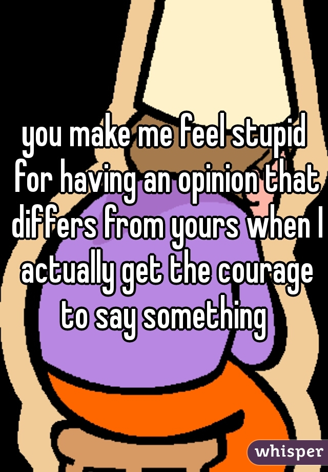you make me feel stupid for having an opinion that differs from yours when I actually get the courage to say something