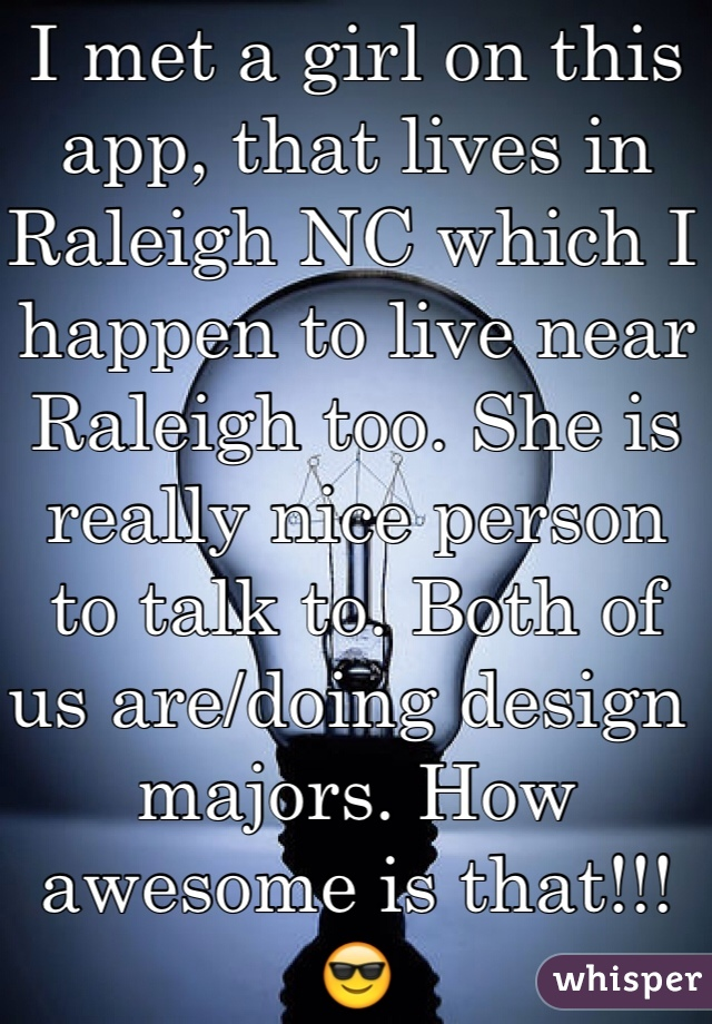 I met a girl on this app, that lives in Raleigh NC which I happen to live near Raleigh too. She is really nice person to talk to. Both of us are/doing design majors. How awesome is that!!! 😎