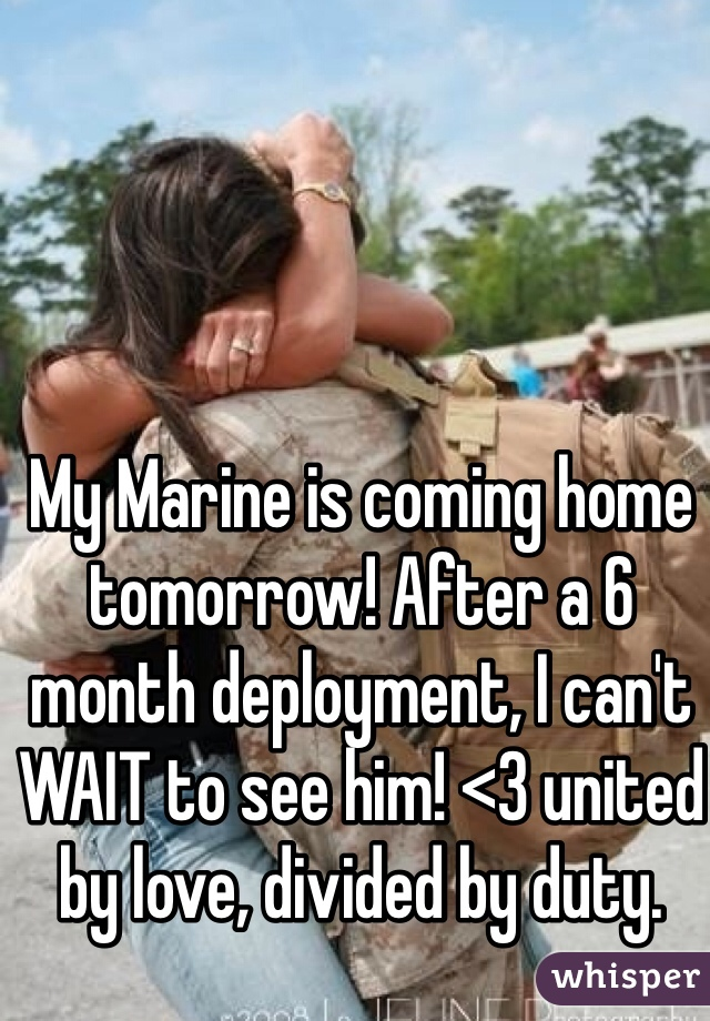My Marine is coming home tomorrow! After a 6 month deployment, I can't WAIT to see him! <3 united by love, divided by duty.