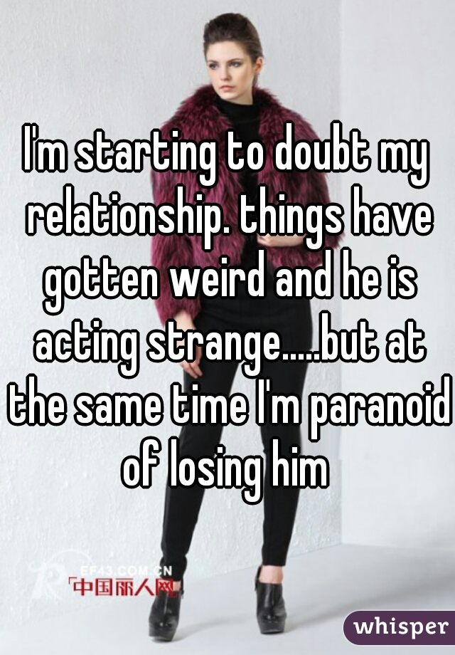 I'm starting to doubt my relationship. things have gotten weird and he is acting strange.....but at the same time I'm paranoid of losing him