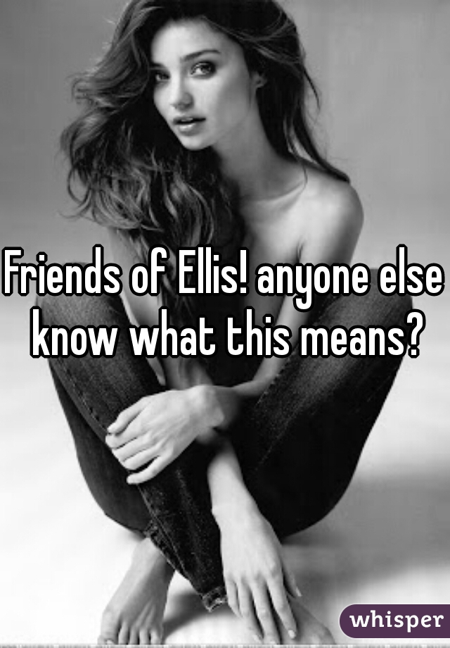 Friends of Ellis! anyone else know what this means?