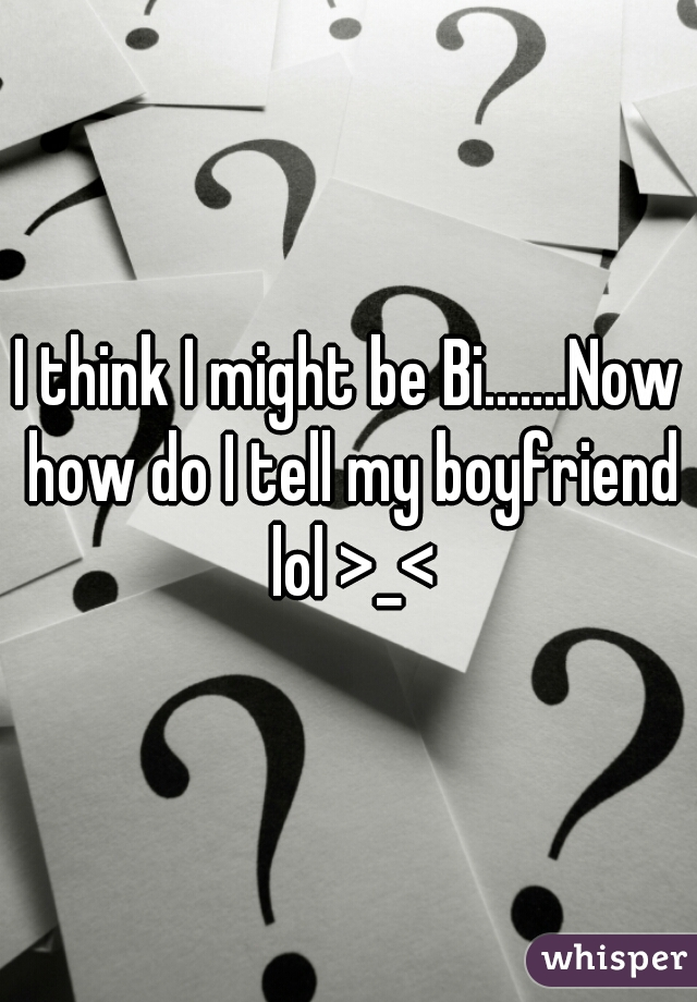 I think I might be Bi.......Now how do I tell my boyfriend lol >_<