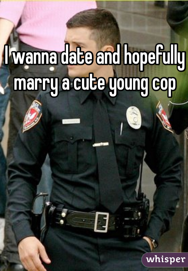 I wanna date and hopefully marry a cute young cop