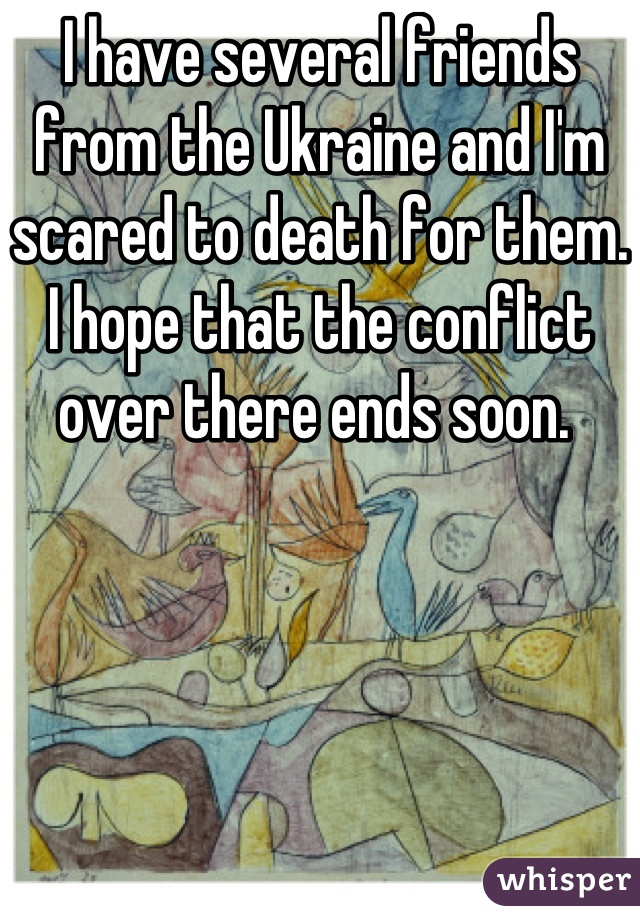 I have several friends from the Ukraine and I'm scared to death for them. I hope that the conflict over there ends soon.