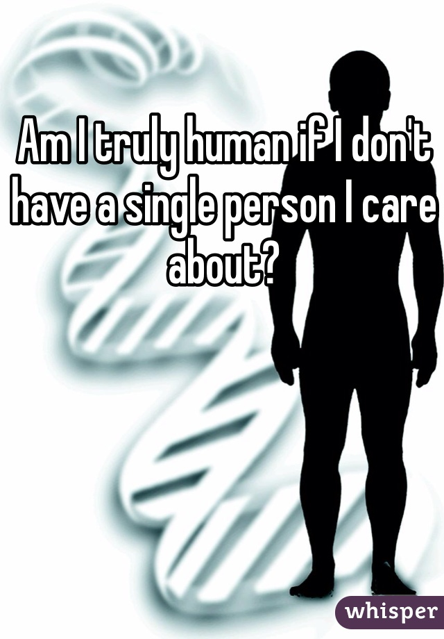 Am I truly human if I don't have a single person I care about?