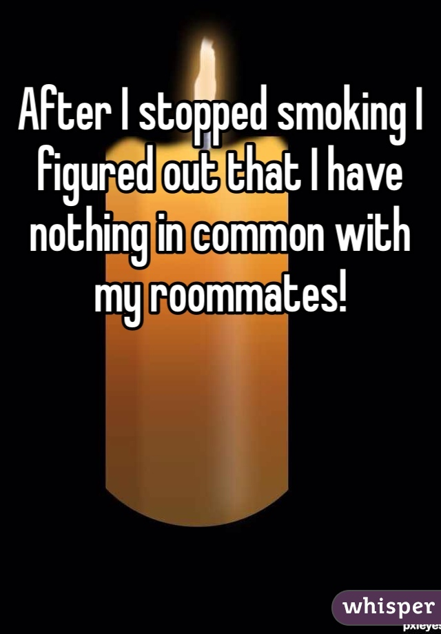 After I stopped smoking I figured out that I have nothing in common with my roommates!