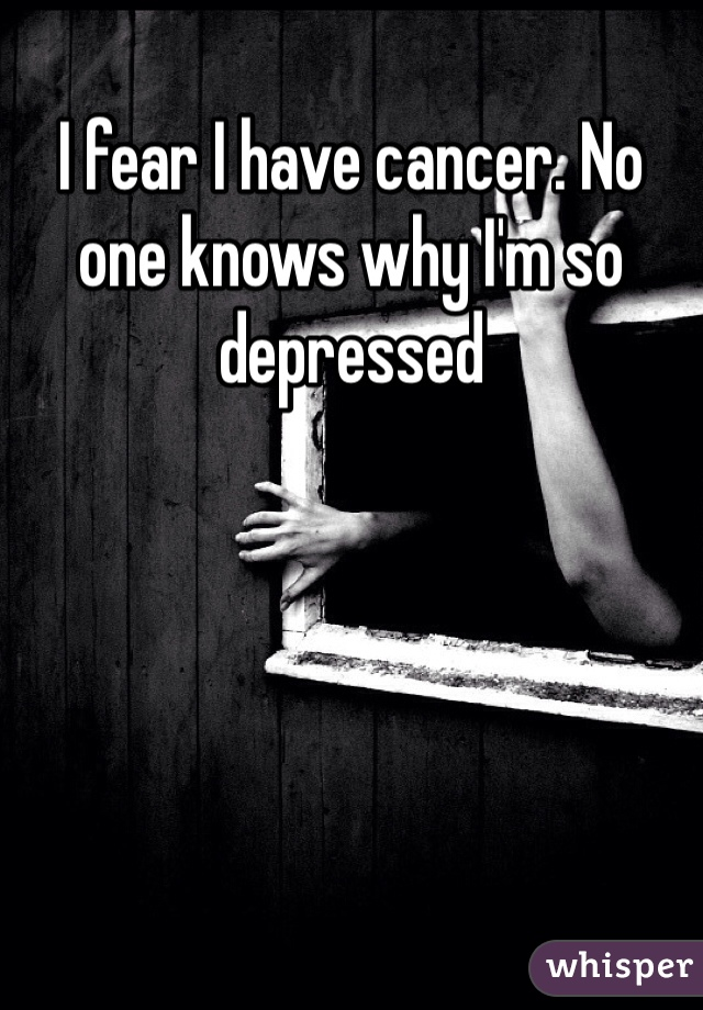 I fear I have cancer. No one knows why I'm so depressed