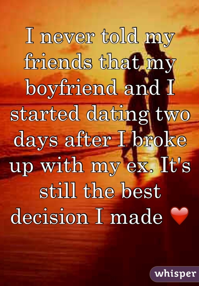 I never told my friends that my boyfriend and I started dating two days after I broke up with my ex. It's still the best decision I made ❤️