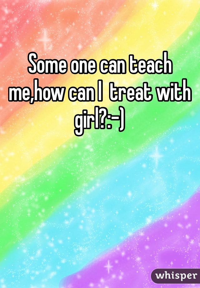 Some one can teach me,how can I  treat with girl?:-)