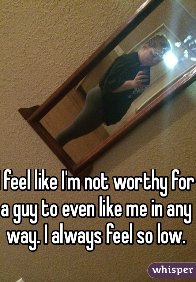 I feel like I'm not worthy for a guy to even like me in any way. I always feel so low.