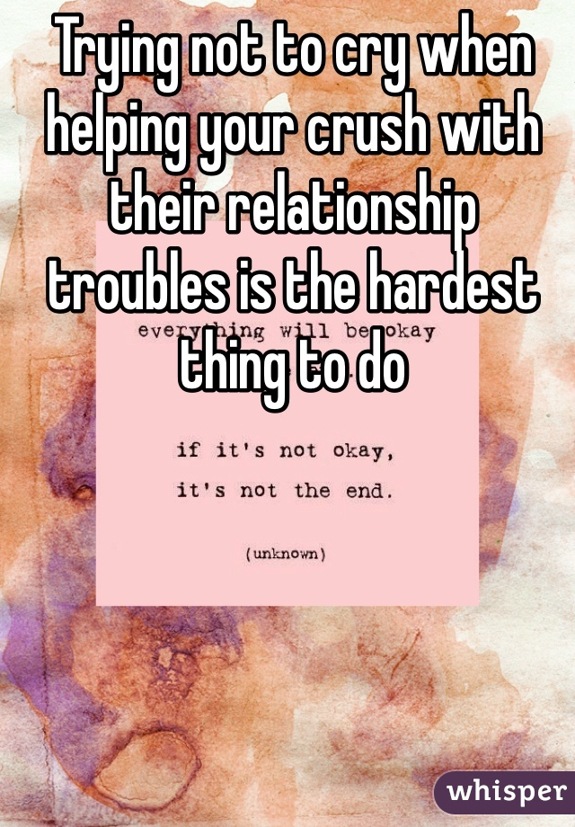 Trying not to cry when helping your crush with their relationship troubles is the hardest thing to do
