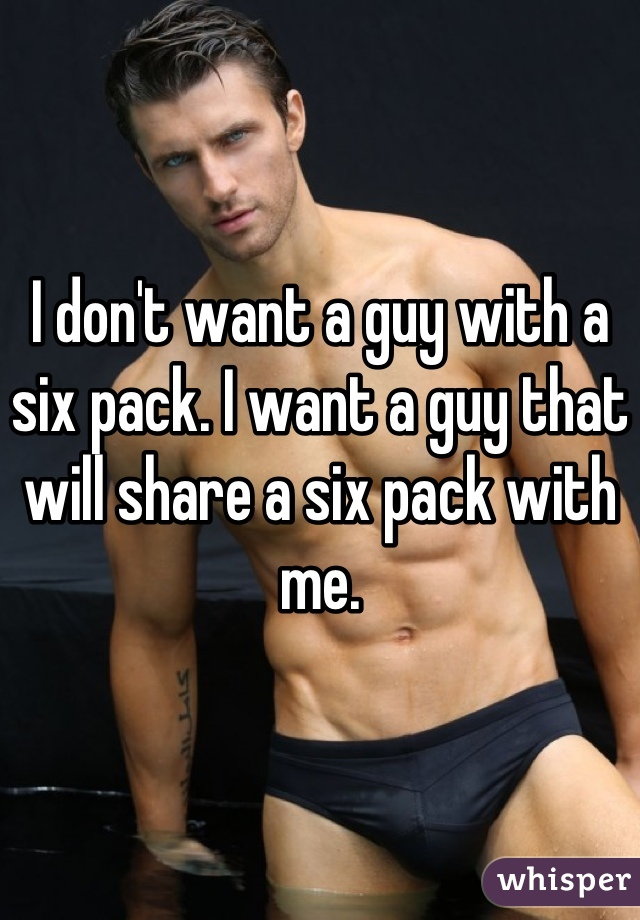 I don't want a guy with a six pack. I want a guy that will share a six pack with me.