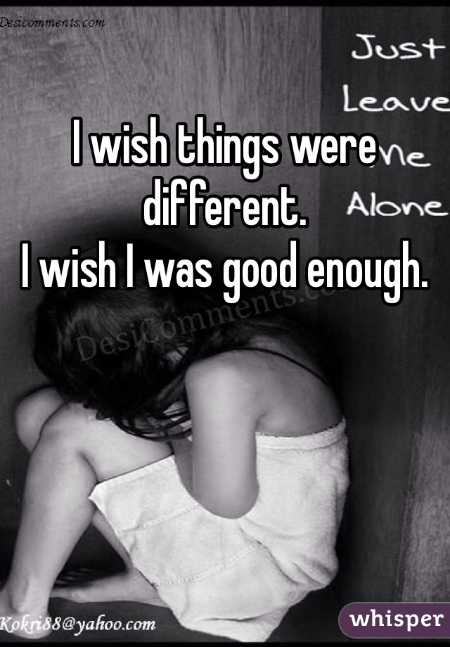 I wish things were different.  I wish I was good enough.