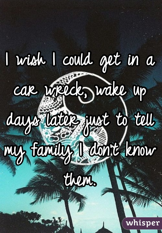 I wish I could get in a car wreck, wake up days later just to tell my family I don't know them.