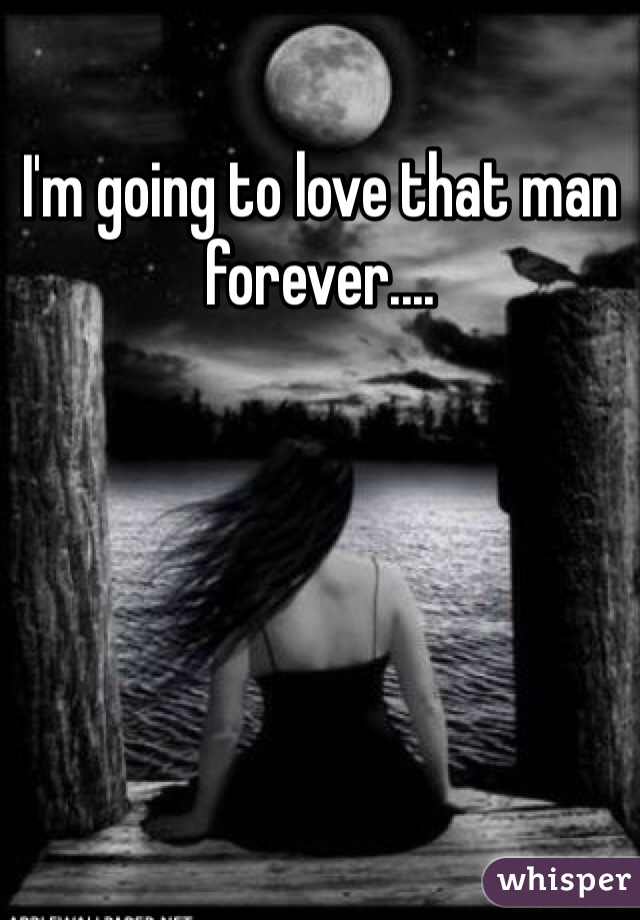 I'm going to love that man forever....