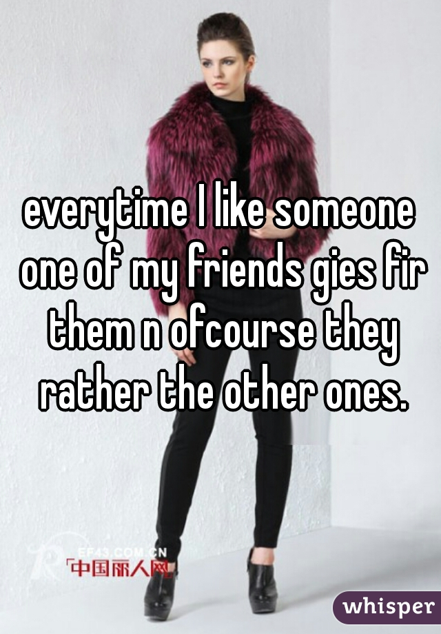 everytime I like someone one of my friends gies fir them n ofcourse they rather the other ones.