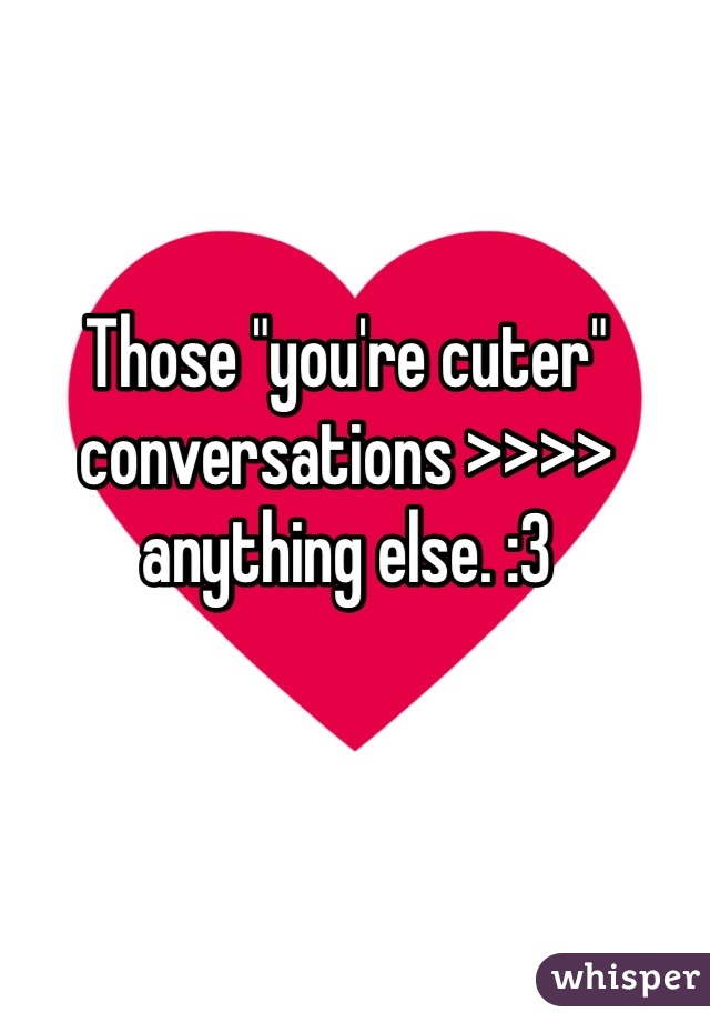 "Those ""you're cuter"" conversations >>>> anything else. :3"