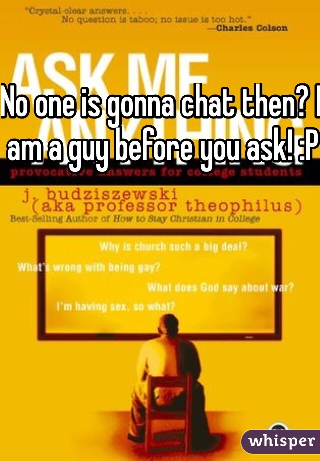 No one is gonna chat then? I am a guy before you ask! :P
