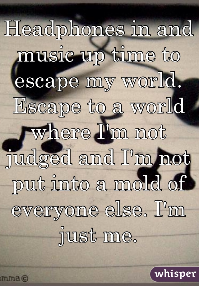 Headphones in and music up time to escape my world. Escape to a world where I'm not judged and I'm not put into a mold of everyone else. I'm just me.