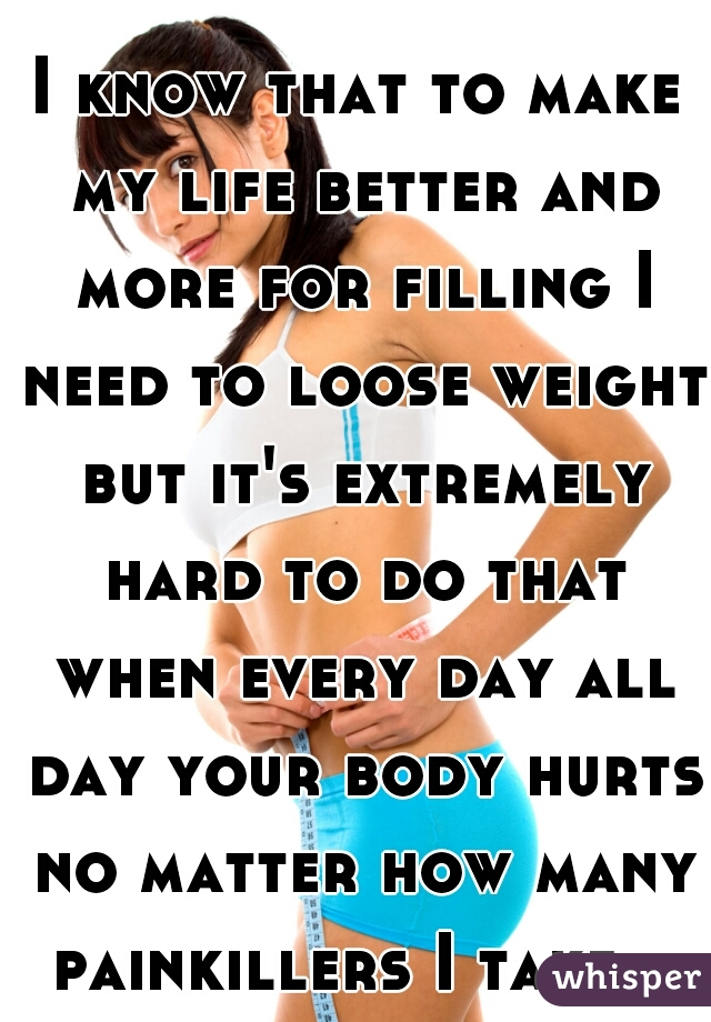 I know that to make my life better and more for filling I need to loose weight but it's extremely hard to do that when every day all day your body hurts no matter how many painkillers I take.