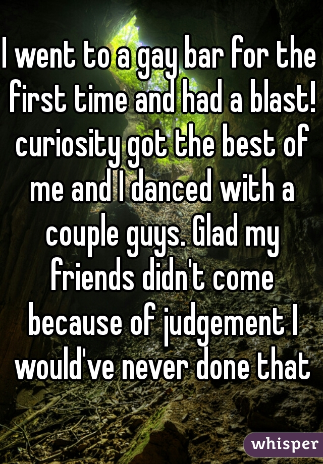 I went to a gay bar for the first time and had a blast! curiosity got the best of me and I danced with a couple guys. Glad my friends didn't come because of judgement I would've never done that