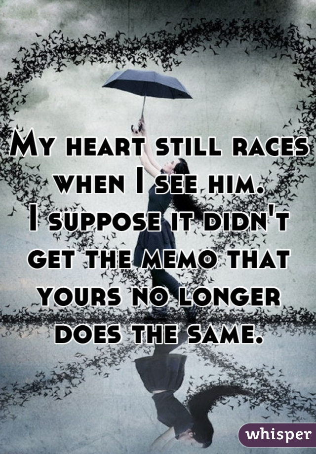 My heart still races when I see him. I suppose it didn't get the memo that yours no longer does the same.