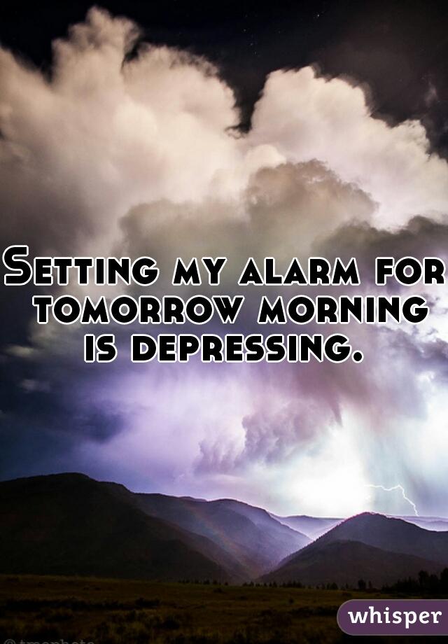 Setting my alarm for tomorrow morning is depressing.