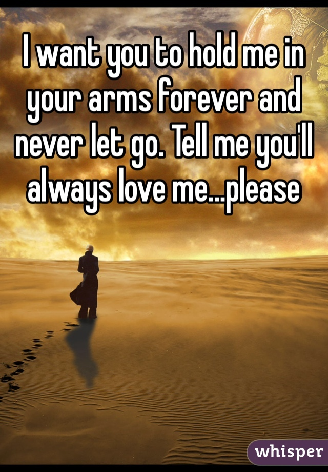 I want you to hold me in your arms forever and never let go. Tell me you'll always love me…please