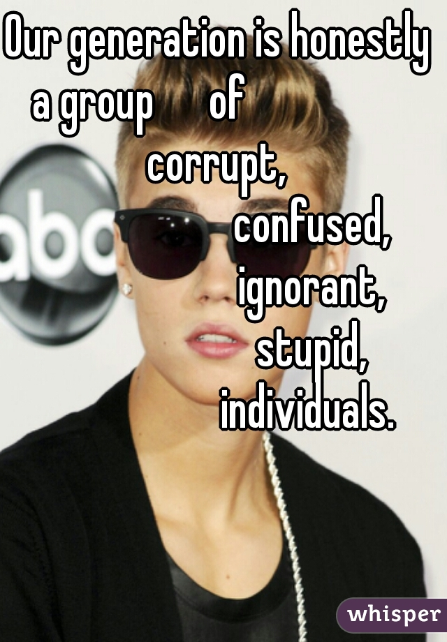 Our generation is honestly a group      of                   corrupt,                        confused,                        ignorant,                        stupid,                      individuals.