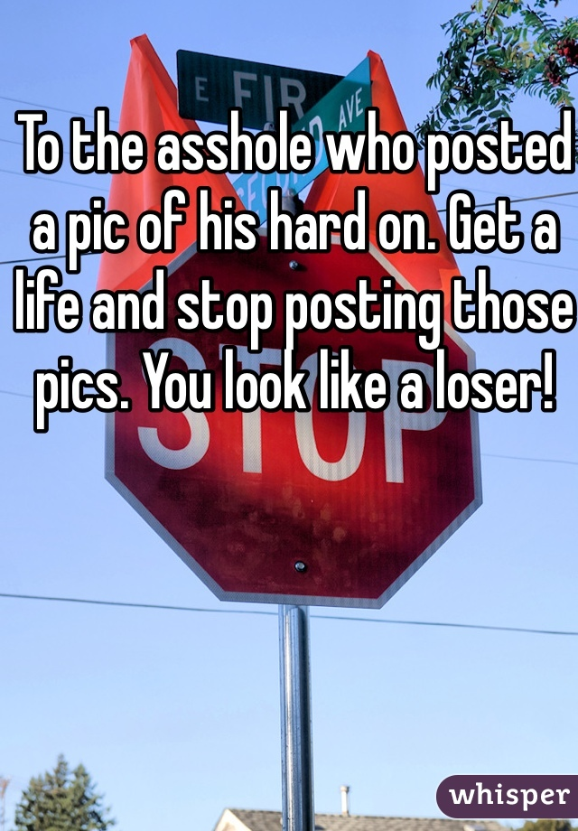To the asshole who posted a pic of his hard on. Get a life and stop posting those pics. You look like a loser!